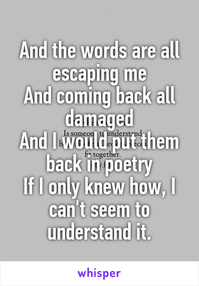 And the words are all escaping me And coming back all damaged And I would put them back in poetry If I only knew how, I can't seem to understand it.