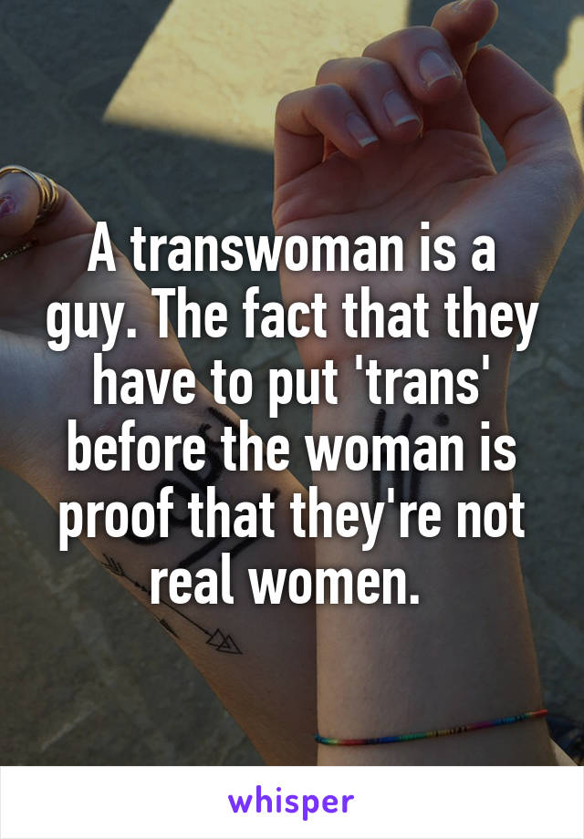 A transwoman is a guy. The fact that they have to put 'trans' before the woman is proof that they're not real women.