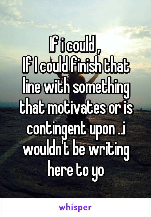 If i could ,  If I could finish that line with something that motivates or is contingent upon ..i wouldn't be writing here to yo