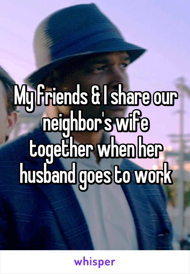 My friends & I share our neighbor's wife together when her husband goes to work