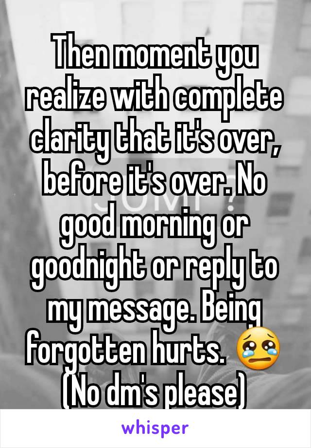 Then moment you realize with complete clarity that it's over, before it's over. No good morning or goodnight or reply to my message. Being forgotten hurts. 😢 (No dm's please)