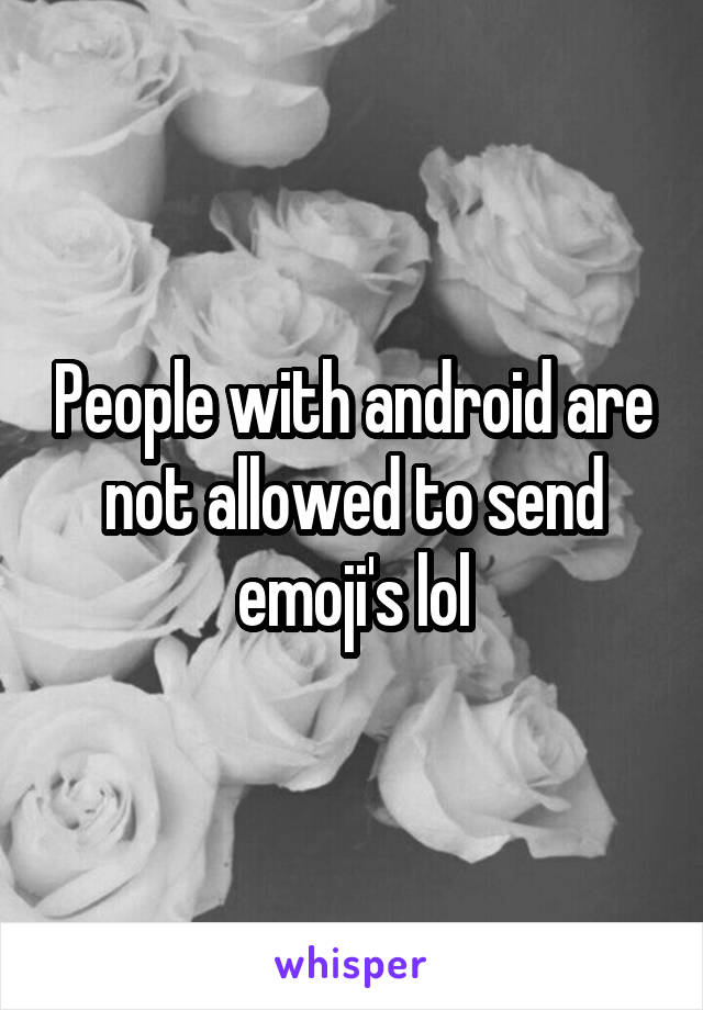 People with android are not allowed to send emoji's lol
