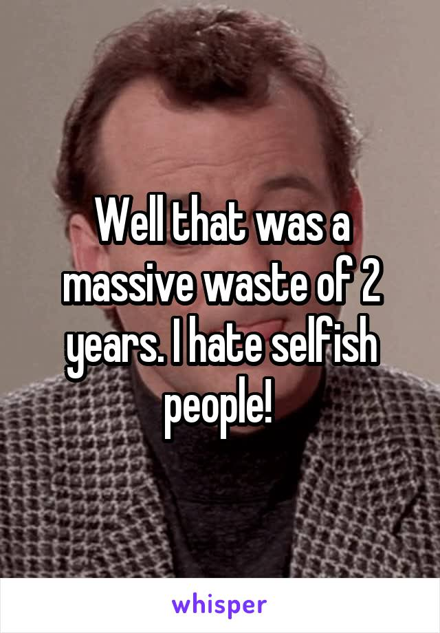 Well that was a massive waste of 2 years. I hate selfish people!