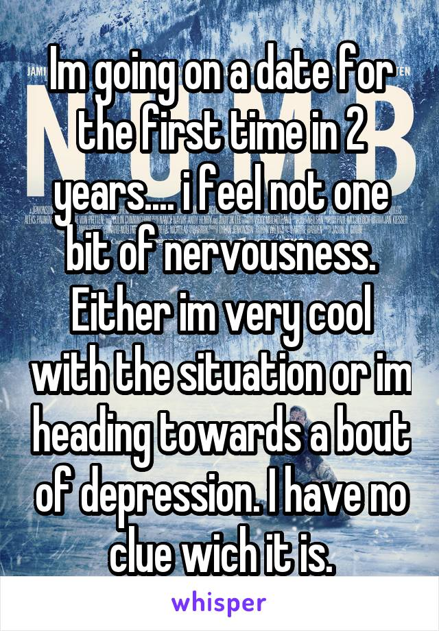 Im going on a date for the first time in 2 years.... i feel not one bit of nervousness. Either im very cool with the situation or im heading towards a bout of depression. I have no clue wich it is.