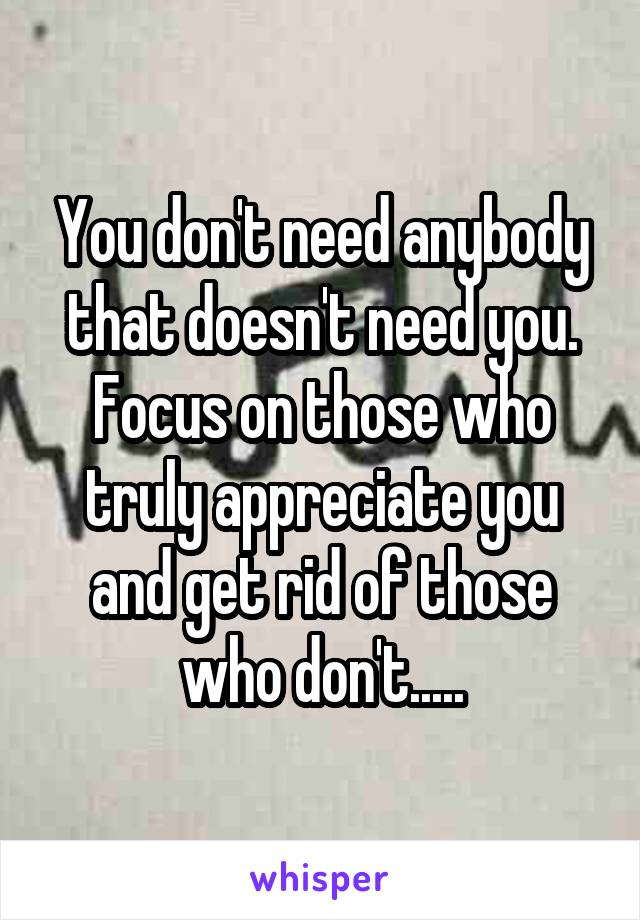 You don't need anybody that doesn't need you. Focus on those who truly appreciate you and get rid of those who don't.....
