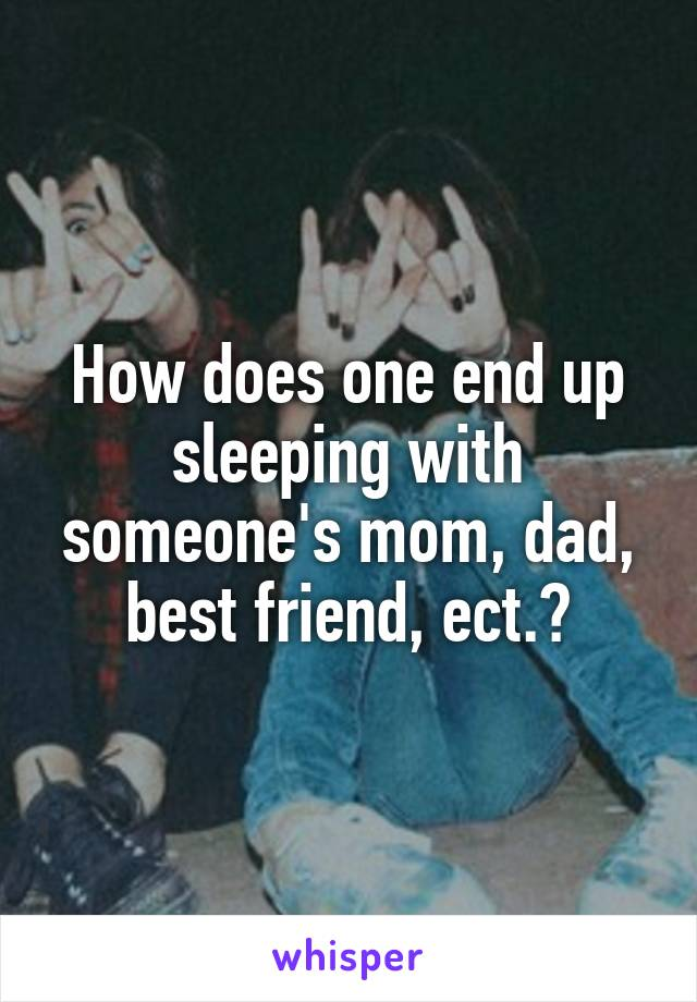 How does one end up sleeping with someone's mom, dad, best friend, ect.?