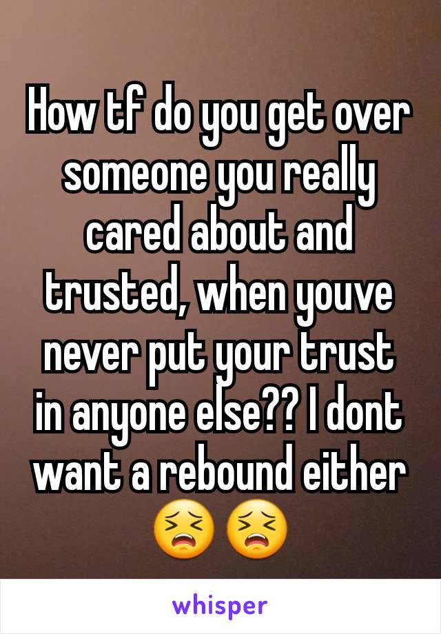 How tf do you get over someone you really cared about and trusted, when youve never put your trust in anyone else?? I dont want a rebound either 😣😣