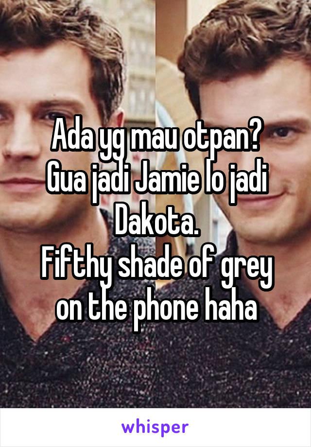 Ada yg mau otpan? Gua jadi Jamie lo jadi Dakota. Fifthy shade of grey on the phone haha