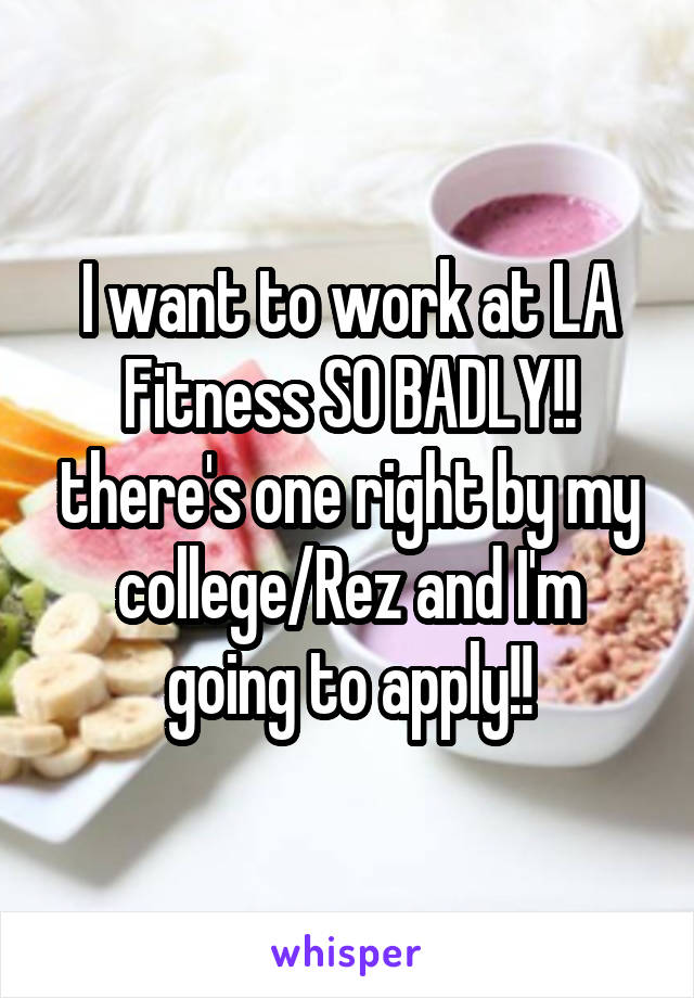 I want to work at LA Fitness SO BADLY!! there's one right by my college/Rez and I'm going to apply!!