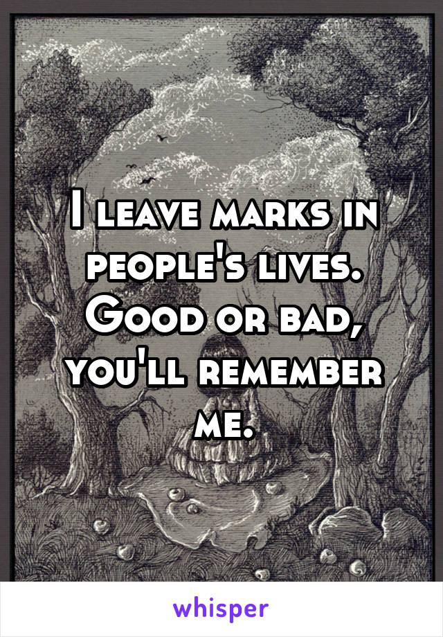 I leave marks in people's lives. Good or bad, you'll remember me.