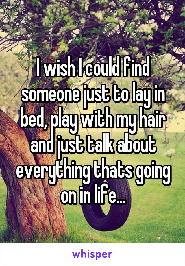 I wish I could find someone just to lay in bed, play with my hair and just talk about everything thats going on in life...
