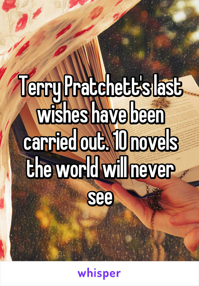 Terry Pratchett's last wishes have been carried out. 10 novels the world will never see