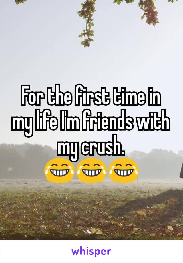 For the first time in my life I'm friends with my crush. 😂😂😂