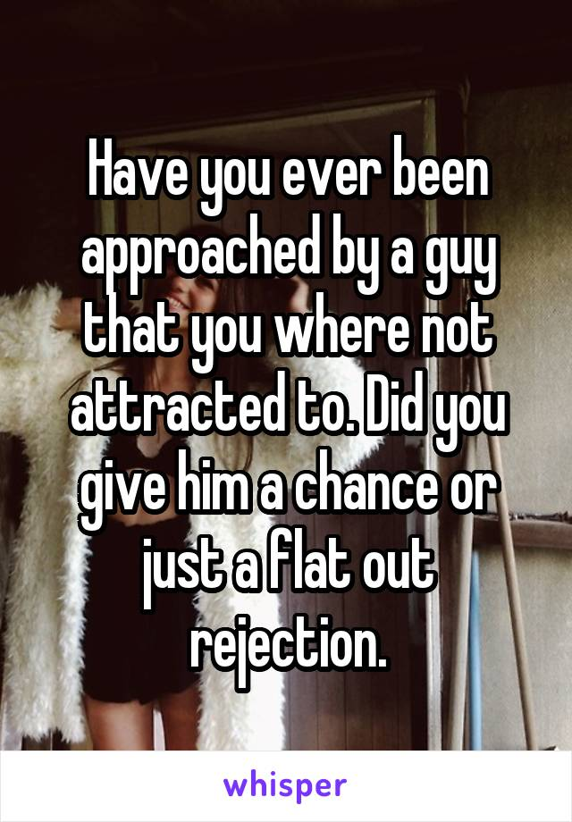 Have you ever been approached by a guy that you where not attracted to. Did you give him a chance or just a flat out rejection.
