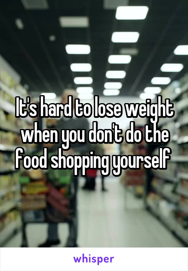It's hard to lose weight when you don't do the food shopping yourself