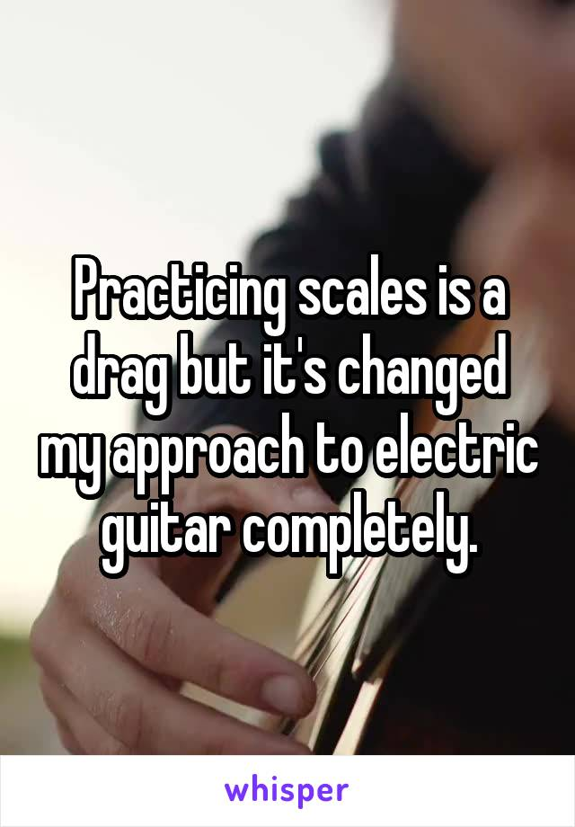 Practicing scales is a drag but it's changed my approach to electric guitar completely.