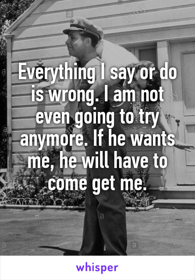 Everything I say or do is wrong. I am not even going to try anymore. If he wants me, he will have to come get me.
