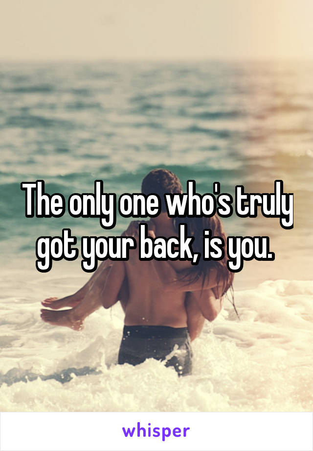 The only one who's truly got your back, is you.