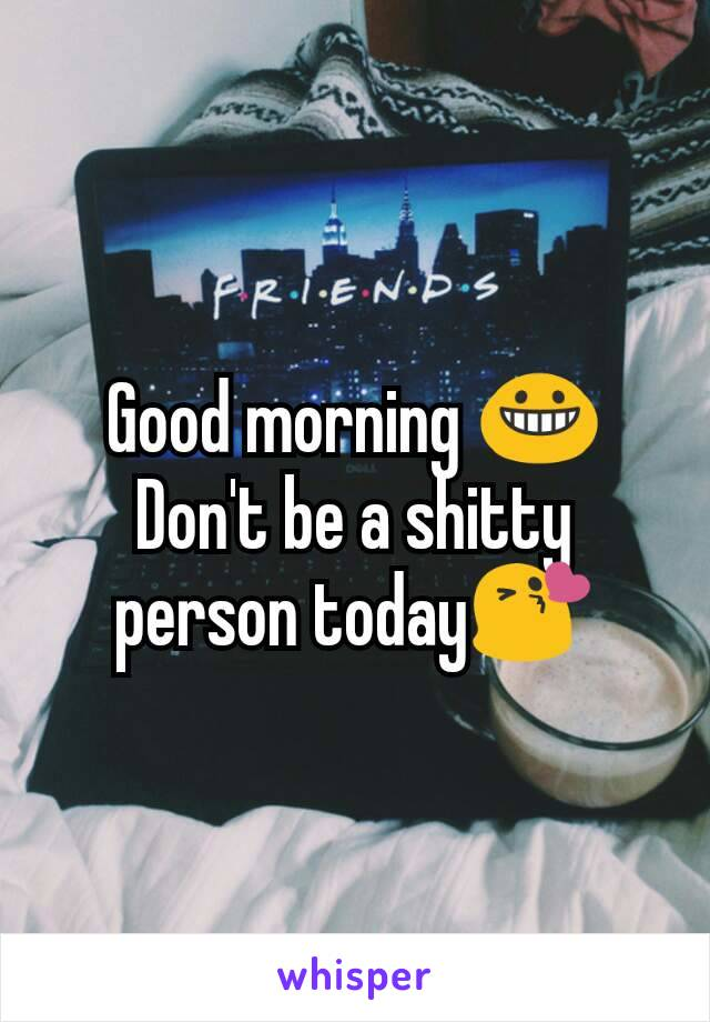 Good morning 😀 Don't be a shitty person today😘