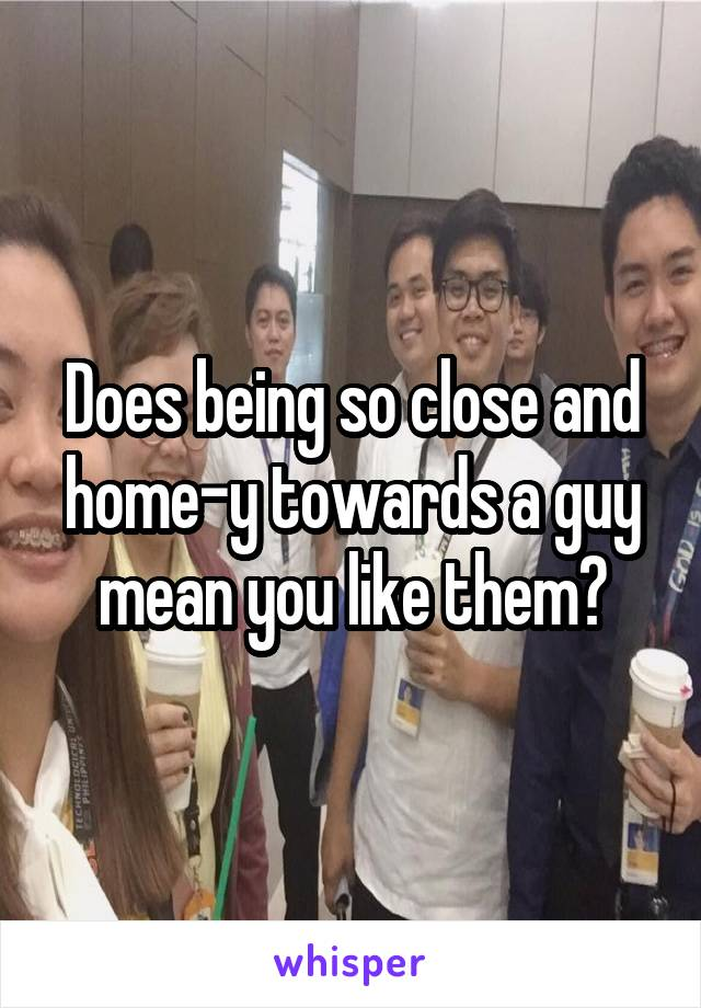 Does being so close and home-y towards a guy mean you like them?
