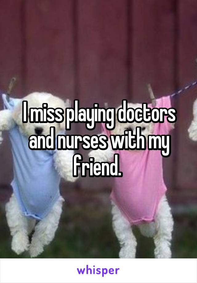 I miss playing doctors and nurses with my friend.
