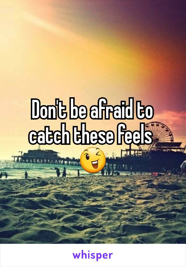 Don't be afraid to catch these feels  😉