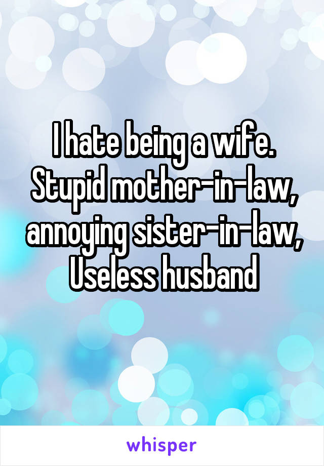 I hate being a wife. Stupid mother-in-law, annoying sister-in-law, Useless husband