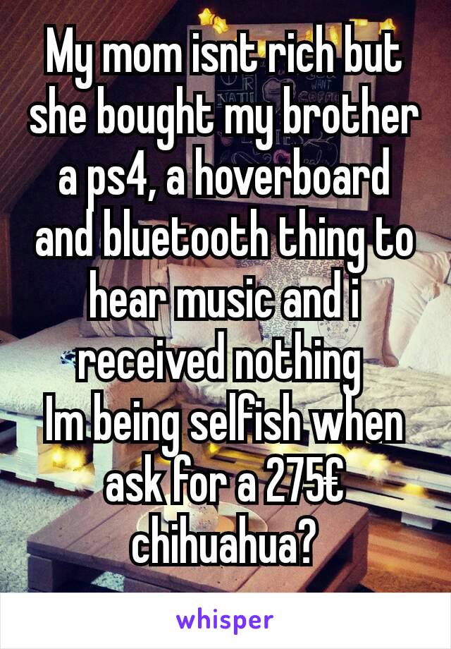 My mom isnt rich but she bought my brother a ps4, a hoverboard and bluetooth thing to hear music and i received nothing  Im being selfish when ask for a 275€ chihuahua?