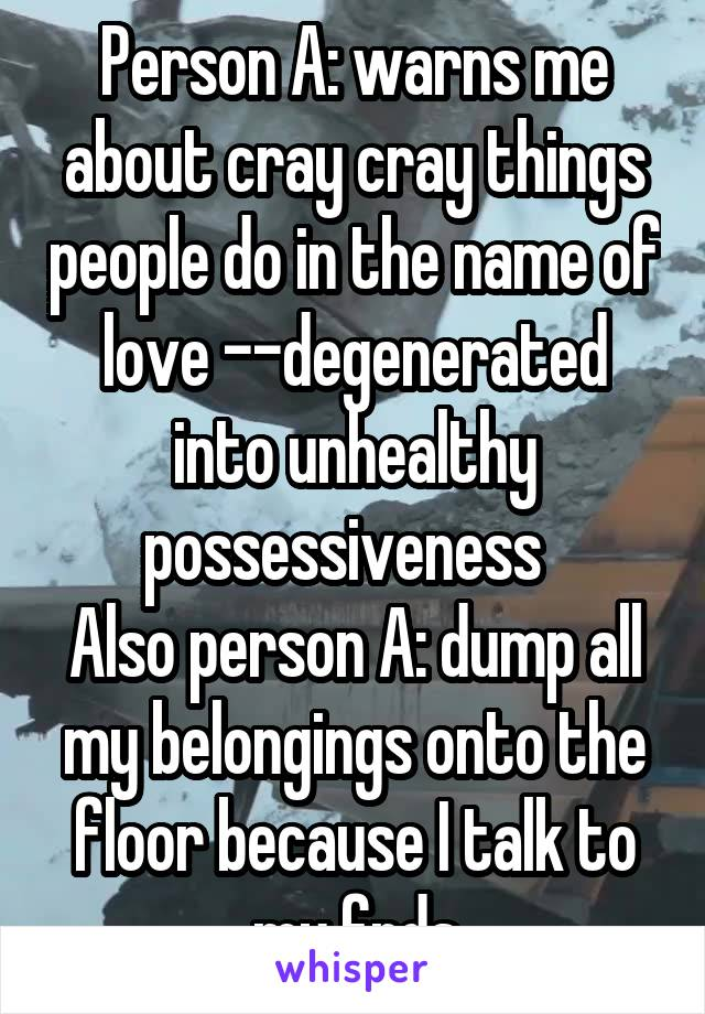Person A: warns me about cray cray things people do in the name of love --degenerated into unhealthy possessiveness   Also person A: dump all my belongings onto the floor because I talk to my frds