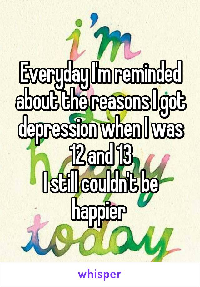 Everyday I'm reminded about the reasons I got depression when I was 12 and 13 I still couldn't be happier
