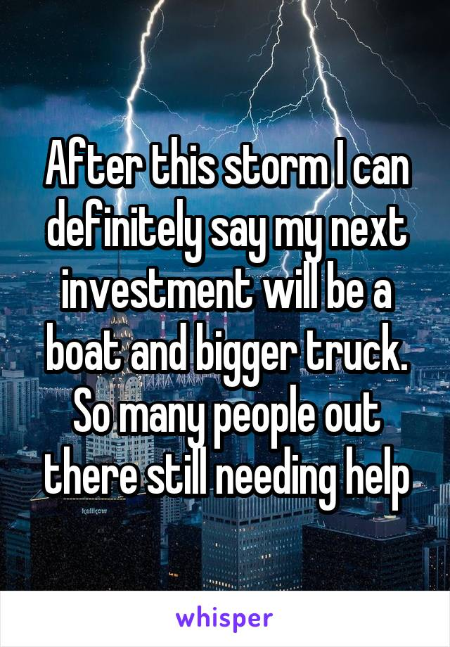 After this storm I can definitely say my next investment will be a boat and bigger truck. So many people out there still needing help
