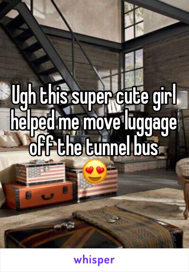 Ugh this super cute girl helped me move luggage off the tunnel bus 😍