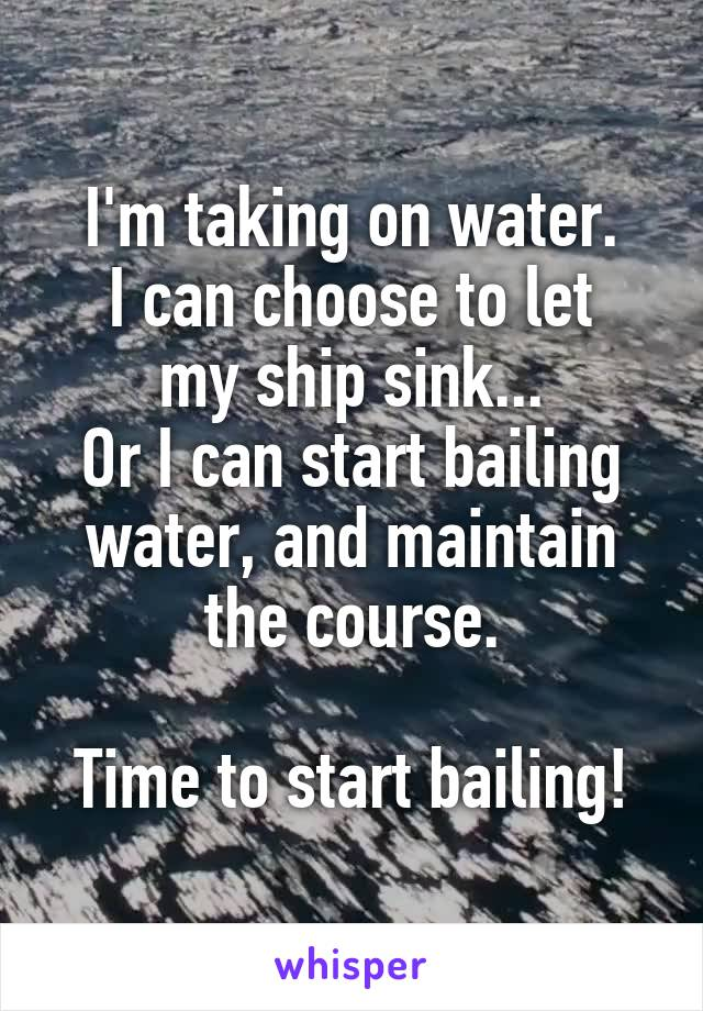 I'm taking on water. I can choose to let my ship sink... Or I can start bailing water, and maintain the course.  Time to start bailing!