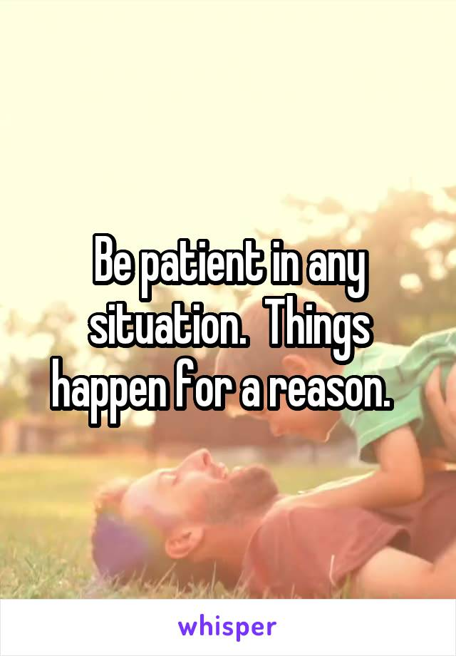 Be patient in any situation.  Things happen for a reason.