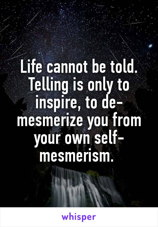 Life cannot be told. Telling is only to inspire, to de-mesmerize you from your own self-mesmerism.