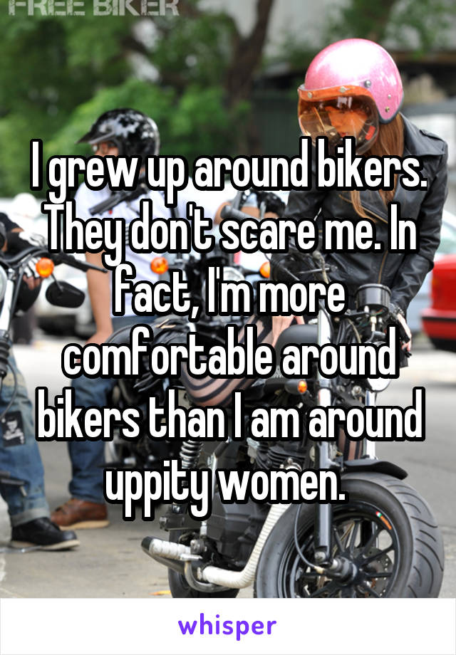 I grew up around bikers. They don't scare me. In fact, I'm more comfortable around bikers than I am around uppity women.