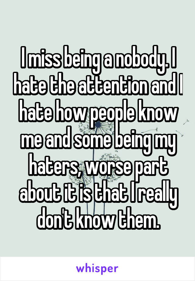 I miss being a nobody. I hate the attention and I hate how people know me and some being my haters, worse part about it is that I really don't know them.