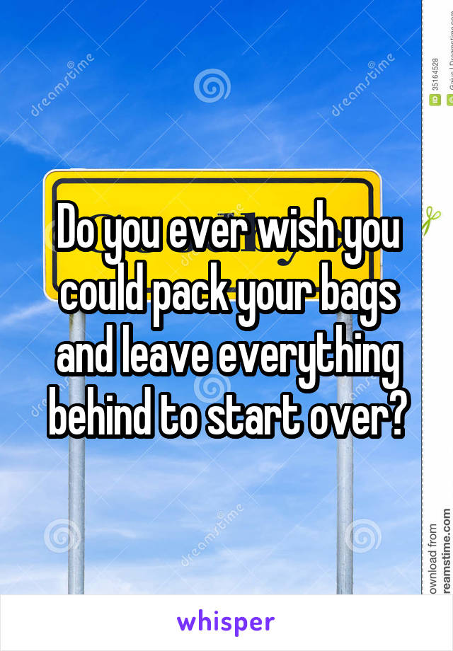Do you ever wish you could pack your bags and leave everything behind to start over?