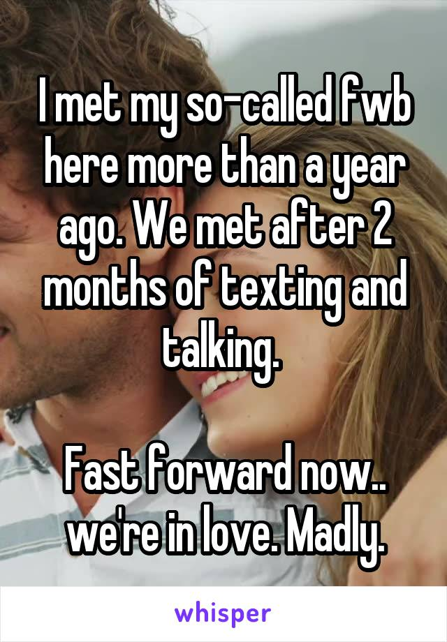 I met my so-called fwb here more than a year ago. We met after 2 months of texting and talking.   Fast forward now.. we're in love. Madly.