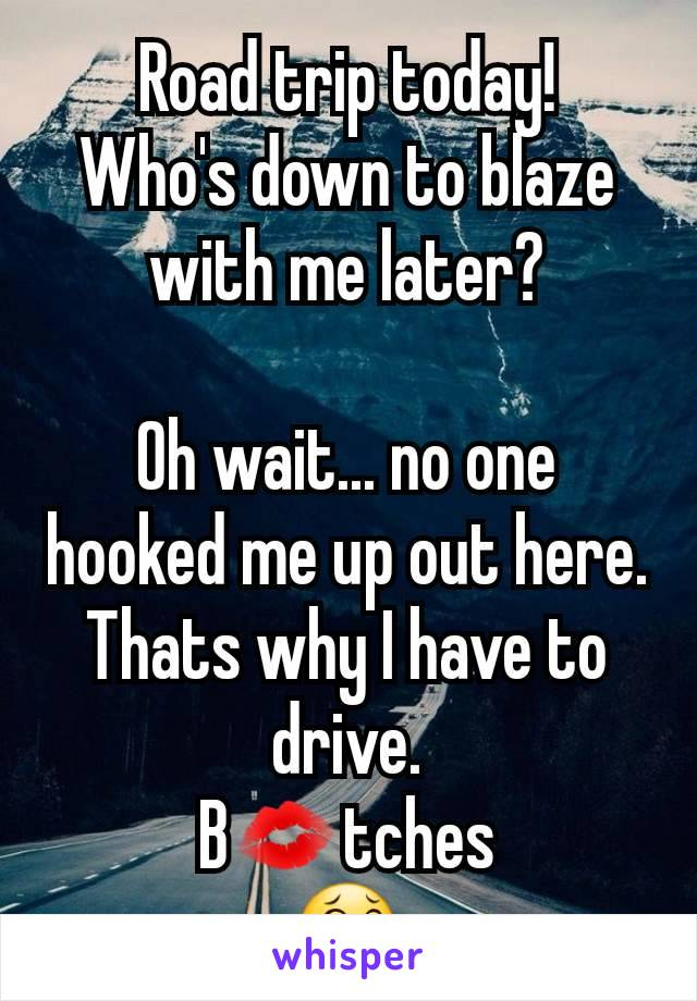 Road trip today! Who's down to blaze with me later?  Oh wait... no one hooked me up out here. Thats why I have to drive. B💋tches 😂