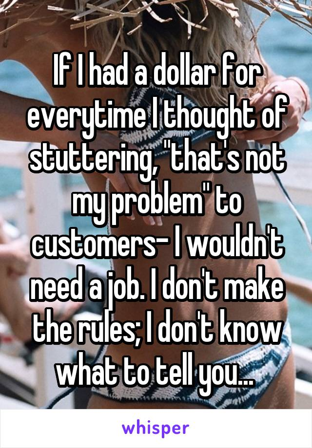 """If I had a dollar for everytime I thought of stuttering, """"that's not my problem"""" to customers- I wouldn't need a job. I don't make the rules; I don't know what to tell you..."""