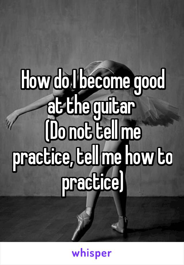 How do I become good at the guitar  (Do not tell me practice, tell me how to practice)