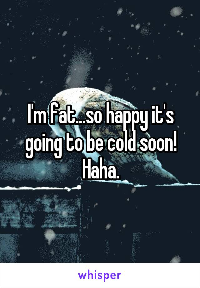 I'm fat...so happy it's going to be cold soon! Haha.