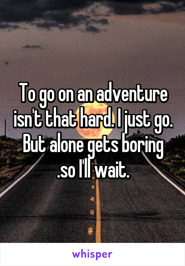 To go on an adventure isn't that hard. I just go. But alone gets boring .so I'll wait.