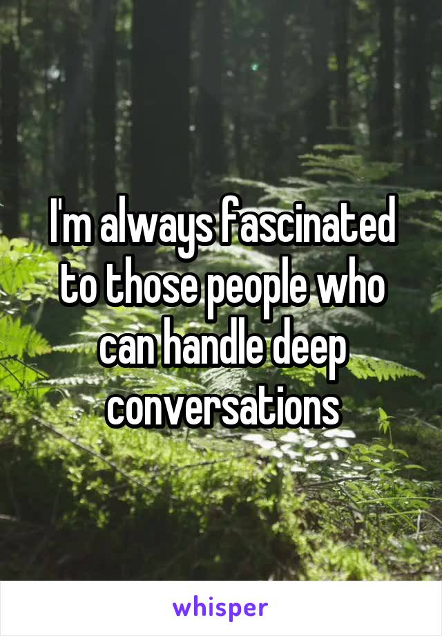 I'm always fascinated to those people who can handle deep conversations