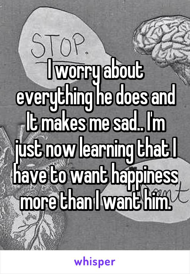 I worry about everything he does and It makes me sad.. I'm just now learning that I have to want happiness more than I want him.