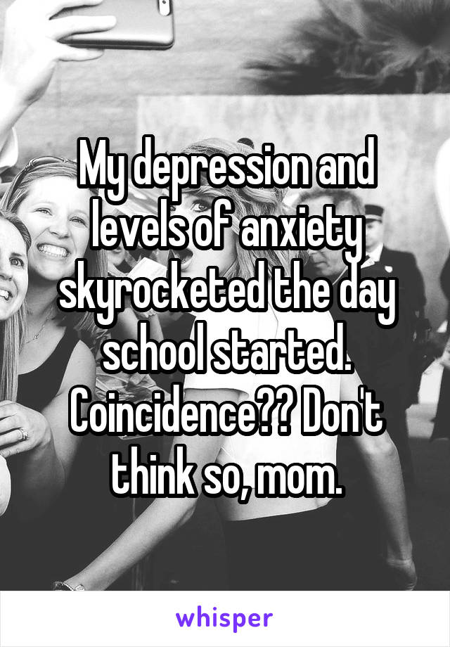 My depression and levels of anxiety skyrocketed the day school started. Coincidence?? Don't think so, mom.