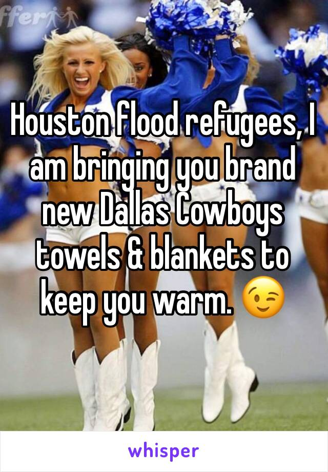 Houston flood refugees, I am bringing you brand new Dallas Cowboys towels & blankets to keep you warm. 😉