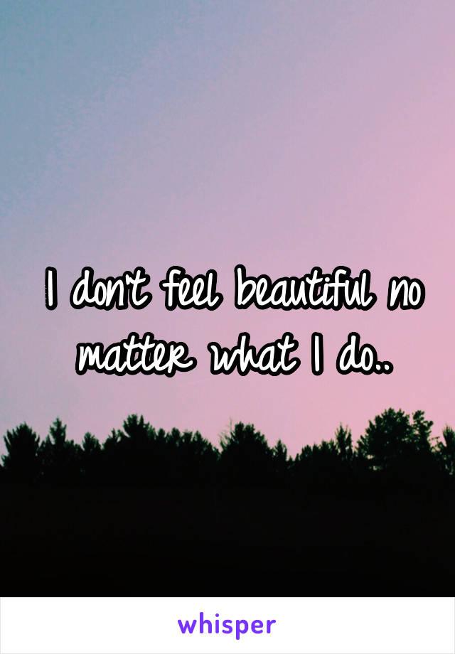 I don't feel beautiful no matter what I do..
