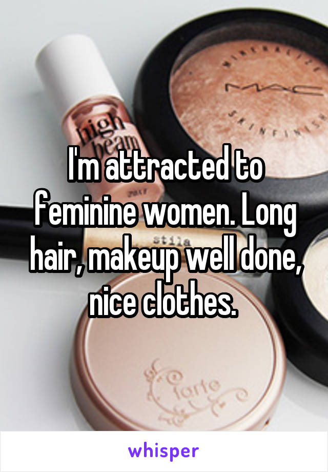 I'm attracted to feminine women. Long hair, makeup well done, nice clothes.